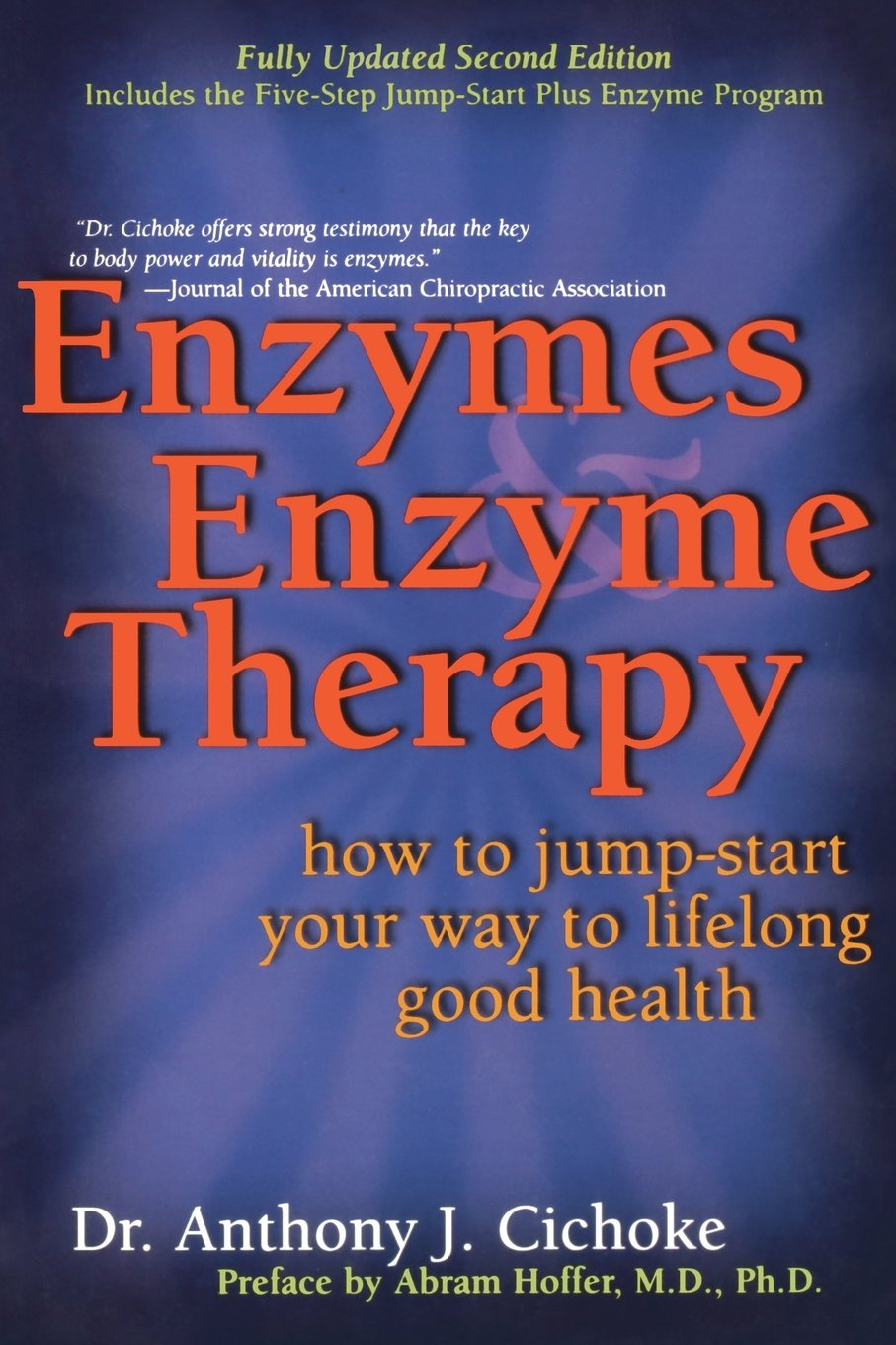"Enzymes and Enzyme Therapy - by Dr. Anthony J. CichokeEnzymes–living substances that regulate health–work with certain minerals in our bodies to form an antioxidant system that fights corrosive free radicals. This fully updated second edition explains how to make the most of this amazing natural partnership to speed recovery from injury and lessen the effects of back pain, multiple sclerosis, viruses, and fatigue. Dr. Cichoke shows how every life process depends on enzymes. He covers a broad range of subjects starting with digestion, elimination, co-enzymes, how to obtain more enzymes in your diet and through supplementation. He has a 5-step program of do's and don'ts, including avoidance of aluminum cookware, refined sugars and salt, coffee, and so on. He also tells you how and what to eat and how to prepare foods for the best utilization of enzymes. Dr. Cichoke addresses a large range of health problems from extending life to AIDS and cancer. He also covers medications that affect enzymes, including OTC drugs and prescription drugs, as well as foods that contain enzyme inhibitors. This is a great book! One I believe everyone should own. I also would strongly suggest Dr. Cichoke's book ""The Complete Book of Enzyme Therapy"". This book is set up very much like the ""Prescription for Natural Healing"", however it addresses health from an enzyme point of view."