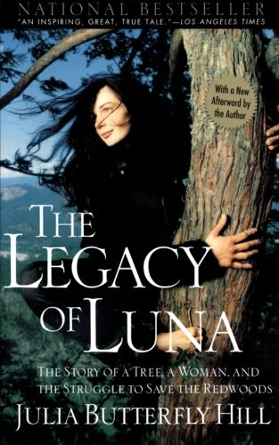 "The Legacy of Luna: The Story of A Tree, a Woman, and the Struggle to Save The Redwoods - by Julia Butterfly HillOn December 18, 1999, Julia Butterfly Hill's feet touched the ground for the first time in over two years, as she descended from ""Luna,"" a thousandyear-old redwood in Humboldt County, California.Hill had climbed 180 feet up into the tree high on a mountain on December 10, 1997, for what she thought would be a two- to three-week-long ""tree-sit."" The action was intended to stop Pacific Lumber, a division of the Maxxam Corporation, from the environmentally destructive process of clear-cutting the ancient redwood and the trees around it. The area immediately next to Luna had already been stripped and, because, as many believed, nothing was left to hold the soil to the mountain, a huge part of the hill had slid into the town of Stafford, wiping out many homes.Over the course of what turned into an historic civil action, Hill endured El Nino storms, helicopter harassment, a ten-day siege by company security guards, and the tremendous sorrow brought about by an old-growth forest's destruction. This story–written while she lived on a tiny platform eighteen stories off the ground–is one that only she can tell.Twenty-five-year-old Julia Butterfly Hill never planned to become what some have called her–the Rosa Parks of the environmental movement."