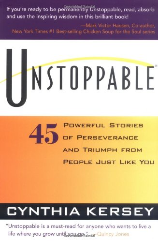 "Unstoppable: 45 Powerful Stories of Perseverance and Triumph - by Cynthia KerseyProgress is not the only benefit of the unstoppable spirit. People's dreams have come true, communities have united and individuals have been inspired to try one more time.From the greatest global achievement to the most personal accomplishment in our daily lives, the unstoppable spirit is the driving force for positive change and growth. This spirit is the force that breaks through countless personal barriers–barriers of self-doubt, negativity, and our own perceived limitations. It compels us to persist in striving toward our goals.But how does one develop an unstoppable spirit? Is it only for those with superhuman abilities? Must one be born with a special gift? This book was born out of my own search for the answers to those questions. After reviewing and thoroughly researching the stories of hundreds of candidates for Unstoppable, I found the answer to be a resounding No. These individuals are not ""superheroes."" Most of them are just like you and me, experiencing their share of disappointments and frustrations. However, even in those moments, these people exhibit a few distinguishing characteristics that separate them from all others. These characteristics enable them to keep going when others would throw in the towel.Seven characteristics of Unstoppable People surfaced over and over. Unstoppable people:1. Devote themselves to their true purpose2. Follow their heart's passion3. Believe in themselves and their ideas4. Prepare for challenges5. Ask for help and build a support team6. Seek creative solutions7. Persevere, no matter what the challenges"