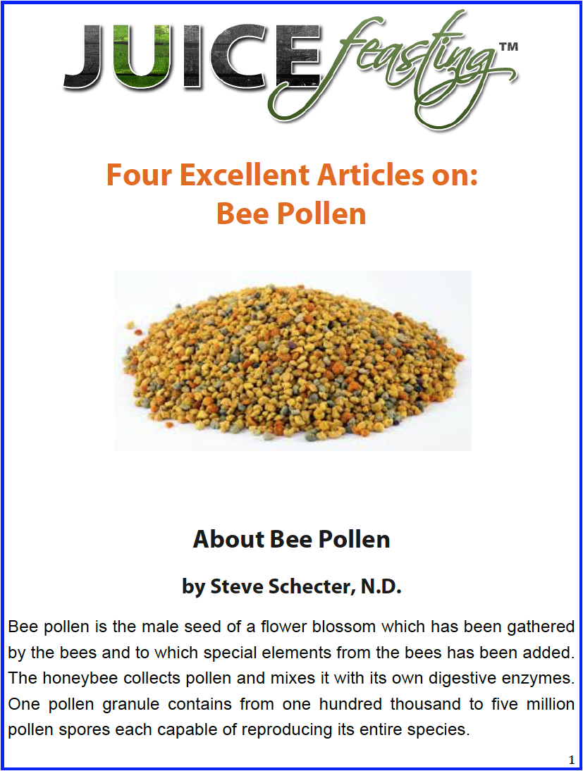 Four Excellent Articles on Bee Pollen - by Steve Schecter ND; C. Leigh Broadhurst PhD; and Frances Albrecht M.S., C.N.About Bee Pollen; Medicine from the Beehive; The Buzz on Bee Products; Bee Pollen Facts