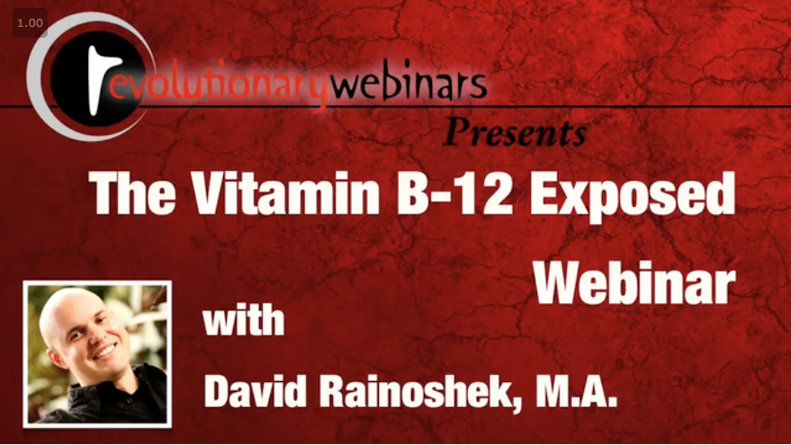 [Free Lecture] Vitamin B-12 Exposed with David Rainoshek, M.A. - This is an important presentation on Vitamin B12 that is the culmination of years of research. This webinar is a MUST-SEE.No matter what diet you are eating – but particularly if you are eating a plant-based diet – knowing about and supplementing with human-active B12 is absolutely imperative. In this webinar I will teach you why, and HOW. Enjoy – the B12 Exposed Webinar is one of my major life projects, and the presentation is free.
