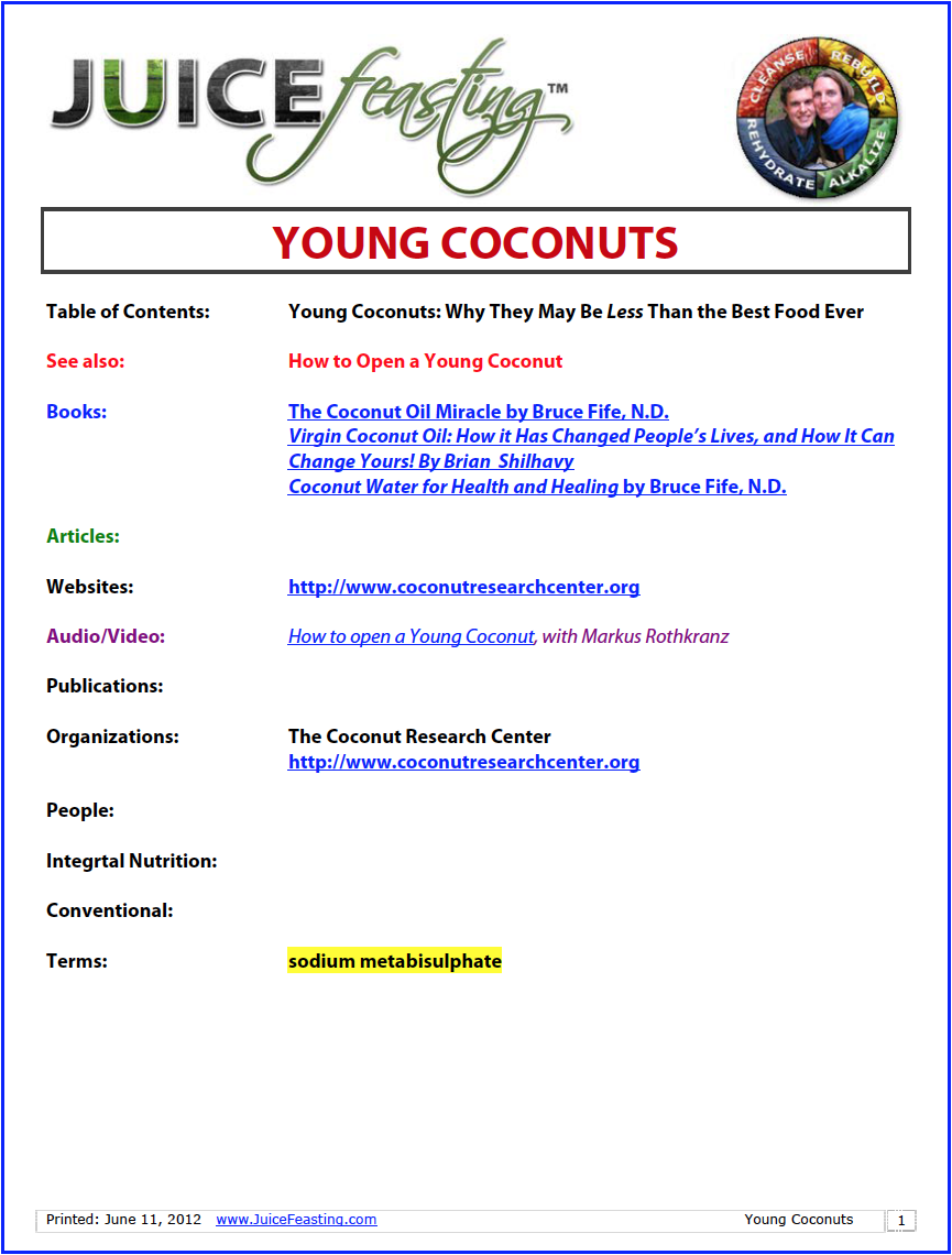 Young Coconuts - Coconuts are one of nature's most miraculous foods – you can drink 2-year filtered water right from the center. And then there are the healing miracles contained within the coconut meat itself. Wow. This file will look at the miracles of healthy coconuts, and also why the young coconuts shipped from Southeast Asia may not be the best type of coconut to eat due to industrial shipping practices. Find some healthy coconuts, and enjoy the water while you Juice Feast!