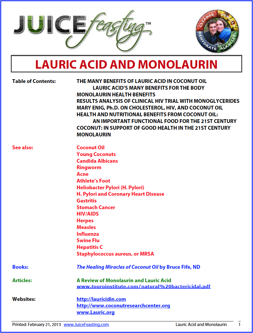 Lauric Acid and Monolaurin from Coconut Oil - Well, the miracle is abundantly clear. But in case you want some more unforgettable information and research into why using coconut oil on your skin, teeth & gums, and as a premier antimicrobial, antibacterial, antifungal, Alzheimer's prevention substance is so crucial, check out this file. Lots of hard work – and information I did not know about coconut oil until 2012 – even after years of study in nutrition and health. Enjoy!