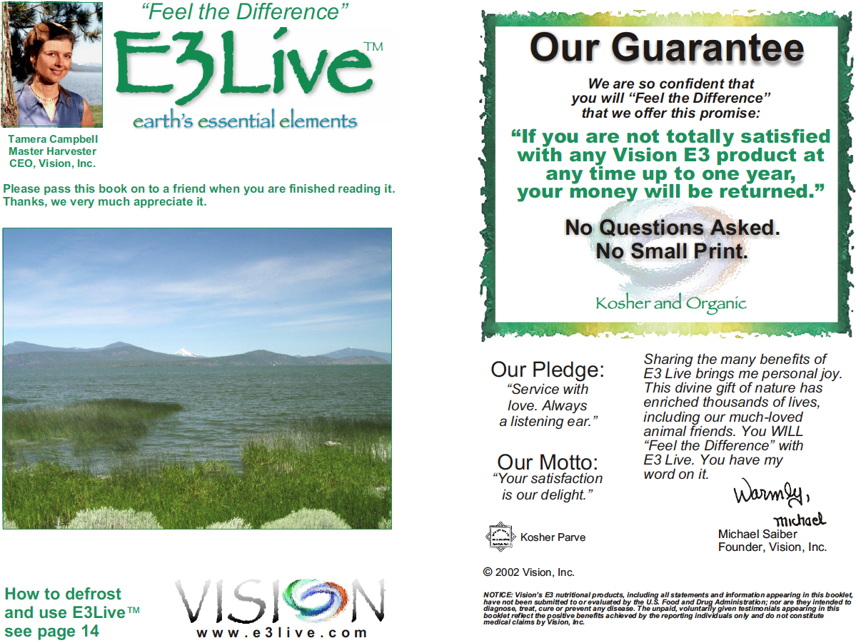 """E3Live Booklet - by Michael Saber and Tamera CampbellWe believe a major reason why people don't feel as happy as they can has LESS to do with what may or may not be happening """"on the outside,"""" and MORE to do with what is happening """"on the inside""""—at the cellular level. Our mission is to educate and share with as many people as possible the benefits of E3Live AFA nutritional algae, which we believe nourishes and detoxifies the body more than any other food.Contents:+ Our Guarantee+ Our Philosophy at Vision+ Endorsements by Health Experts+ Testimonials from Real People+ Athletic Performance (E3 Enhanced)+ Athlete Testimonials+ What is E3Live?+ How Can E3Live Benefit Me?+ How AFA Algae (E3Live) Works+ How to Defrost and Use E3Live+ Scientific Research+ What Nutrients are Found in E3Live?+ Frequently Asked Questions"""