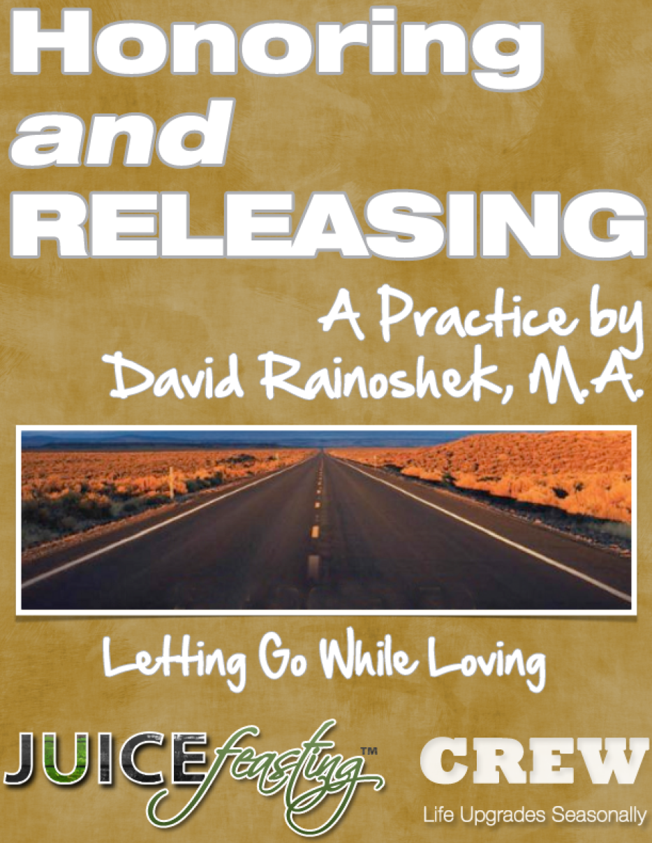 "Honoring and Releasing - by David Rainoshek, M.A.After having spent years consciously letting go of things, David Rainoshek developed these practices as a mindful, loving, and life-affirming way of releasing things. He hopes you enjoy them, and write about some of your releases for others so you can inspire them to free themselves forth into the vital new things in their lives that are waiting to come in.This Juice Feast – this journey of insight you are now on, involves a lot of beautiful – and sometimes challenging – letting go. And the liver is one of the places we tend to hold on in our physiology. Remember the phrase, ""As Above, So Below."" The more foundational aspects of our being – such as our liver – are often reflections of more evolved aspects of our being – such as our mind and emotions, how we live our lives, how we view the world.As you let go in other aspects of your life, you will find your body letting go courageously, as well.And that opens space for newness to come in, in every aspect of your life."