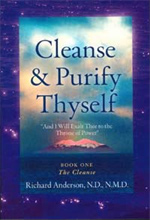 Cleanse and Purify Thyself by Richard Anderson - As a leader in natural medicine research and writing, Dr. Richard Anderson holds a special place in the alternative health world. With his first Book, Cleanse and Purify Thyself, he awoke tens of thousands of people to the physical and spiritual benefits of internal cleansing.With this new updated version of the extremely popular Cleanse and Purify Thyself, Dr. Richard Anderson shows clearly and scientifically the awesome power of cleansing to rejuvenate health rapidly and remarkably. Stimulating, shocking and very educational, Book One is full of truths never before presented in book form. Most people read it fascinated, absorbing information like a dry sponge absorbs water.