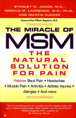 "The Miracle of MSM by Stanley Jacob, M.D. - THERE'S NO REASON TO SUFFER. GET THE MIRACLE OF MSM WORKING FOR YOU.MSM, or methylsulfonylmethane, is the first safe, natural, side-effect free remedy for many types of pain and inflammatory conditions. In this authoritative look at MSM, Drs. Stanley Jacob and Ronald Lawrence reveal how to tap into the benefits of this amazing ""miracle"" compound. Experienced in the successful treatment of thousands of patients for pain, they explain how to take MSM—how much, when, with what foods, and in what form—to relieve pain in its many varieties, including:DEGENERATIVE ARTHRITIS – CHRONIC BACK PAIN – CHRONIC HEADACHE – MUSCLE PAIN – FIBROMYALGIA – TENDINITIS AND BURSITIS – CARPAL TUNNEL SYNDROME – TMJ – POST-TRAUMATIC PAIN AND INFLAMMATION – ALLERGIES AND MORE"