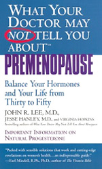 What Your Doctor May Not Tell You About Premenopause by John R. Lee, MD - Are you a woman between 35 and 50 experiencing PMS, migraine headaches, sudden weight gain, fatigue, irritability, tender or lumpy breasts, memory loss, fibroids, or cold hands and feet? If so, you may be experiencing symptoms of premenopause. Even if you're a decade or more away from menopause, your hormones may already be out of balance, usually caused by an excess of estrogen and a deficiency of progesterone, say the authors of What Your Doctor May Not Tell You About Premenopause. John Lee, M.D., is a well-known advocate of the benefits of natural progesterone and the author of What Your Doctor May Not Tell You About Menopause.Jesse Hanley, M.D., adds sensitivity to the emotional and spiritual aspects of premenopause. The authors recommend natural progesterone cream to balance your hormones, eliminate premenopausal symptoms, and make you feel better. They also discuss the dangers of xenohormones–substances not found in nature that have hormonal effects–frequently found in pesticides, solvents, plastics, and hormone-treated meat. The book presents common symptoms of premenopause with suggested natural treatments (progesterone cream, diet, vitamins, and herbs) and substances to avoid, plus additional chapters on diet and exercise. Many case studies help to bring the information into perspective. If you are premenopausal (or close to someone who is), this is a valuable resource.