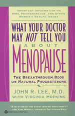 "What Your Doctor May Not Tell You About Menopause by John R. Lee MD - Women considering hormone replacement therapy (HRT) for menopause symptoms and health benefits should read this controversial, provocative book first. ""Advertising and research dollars are spent trying to convince women that estrogen will cure everything from heart disease to Alzheimer's,"" writes John R. Lee, M.D., ""but there is scant evidence for any of these claims and reams of evidence that synthetic estrogens are highly toxic and carcinogenic."" Lee has studied the research and concludes that estrogen is not the magic bullet for protection against heart disease and osteoporosis, nor does it retard aging. Natural progesterone, instead, puts postmenopausal women's hormones in balance, says Lee.He cites study after study that indicates that natural progesterone, obtained in cream form, delivers what the usual HRT only promises. ""Menopause as a disease has been largely fabricated by physicians and the pharmaceutical industry,"" says this leader of a ""quiet but powerful revolution"" regarding HRT. What Your Doctor May Not Tell You About Menopause covers the benefits of natural progesterone, the history and politics of the medical and drug establishment, the biochemistry and dynamics of hormones and how they get out of balance, and how to prevent hormone imbalance and stay healthy. Lee empowers you to ask hard questions of your doctor."