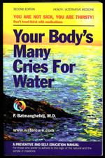 Your Body's Many Cries For Water by Dr. F. Batmanghelidj, M.D. - YOU ARE NOT SICK, YOU ARE THIRSTY! Don't treat thirst with medications. Learn to Understand When Your Body Is Calling for Water!This book explains a new discovery that lack of water in the body—chronic dehydration—is the root cause of many painful degenerative diseases, asthma, allergies, hypertension, excess body weight, and some emotional problems including depression. The book explains the damaging effects of dehydration in the fourth dimension of time.You will learn how to use water to:• Prevent and reverse premature aging• Eliminate pains including heartburn, back pain, arthritis, colitis pain, anginal pain, migraine headaches• Cure asthma in a few days, naturally and forever• Cure hypertension without diuretics or other medication