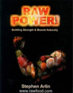 "Raw Power by Stephen Arlin - The 3rd edition of ""Raw Power"" has been expanded to 224 pages (from 130). This new edition has sections on: A Word from the Author, Introduction to Raw Power!, Power of the Mind, The Raw-Food Diet, Minerals, Absorption, Assimilation, and Digestion, Exercise and Weight Training, Weight Loss, Sunshine, Meditation / Relaxation, Raw Bodybuilding Foods, Raw Bodybuilding Supplements, The Ultimate Raw Bodybuilding Sample Menu Plan, Food: Raw Power! Recipes (body-building food recipes), The 21st Century Kitchen, Questions and Answers, Work-Outs (standard and advanced work-outs for both men and women, and for people over 50), Definition of Terms & Exercises, Seasonal Produce Availability, Photographs, Raw Resources, and much more!Raw Power! is the world's ONLY book on true natural body-building, weight-lifting, total fitness, and diet information that is specifically designed for building and maintaining muscle and strength. The world's foremost authority on natural body-building, Stephen Arlin, explains numerous techniques and strategies on how to gain muscle and strength completely naturally, eating a total raw-food diet.The author explains that every natural-living creature and organism on planet Earth is eating a 100% raw-food diet — and so can you! A gorilla has the strength equivalent to bench-pressing 4,000 pounds? Where does he get this super-strength? What does he eat? Raw Power! provides unprecedented information on the link between diet and body-building/fitness. Why do most fitness experts and body-builders eventually atrophy and wear down pre-maturely? Stephen Arlin answers this question logically and succinctly, leaving the reader wondering why this information was not revealed to the world before."
