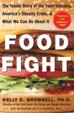 "Food Fight by Kelly Brownell - In his new book, Food Fight, Kelly Brownell, Director of the Yale Center for Eating and Weight Disorders, blames the rising epidemic of obesity on the current ""toxic food environment"" and the food industry. Brownell, chair of the Psychology Department and professor of epidemiology and public health, adheres to the belief that humans are genetically predisposed to favor high energy foods — those high in fats and sugars. While this instinct was necessary for survival in historic times, it has caused disturbing weight gain patterns in a modern society centered around cars, TVs, and fast food restaurants. According to Brownell, ""The obesity epidemic is clearly caused by food and physical activity environments that encourage moving less and eating more. Dramatic change will be necessary to stem the rising tide of body weights and diseases like diabetes that follow from it.""Food Fight advocates many dramatic changes in our food system. Brownell supports taxes on certain unhealthy foods, governmental regulation of food advertisements — especially those that target youth — as well as improved nutritional information to consumers such as the inclusion of caloric tables on restaurant menus. He does not, however, condone the practice of obese plaintiffs issuing lawsuits against the food industry."