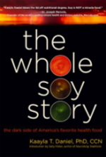 "The Whole Soy Story by Kaayla T Daniel, PhD, CCN - Do I need to read this book? Yes! If:– If you are one of the two hundred million Americans who is eating soy foods whether you like it or not…– If you are a concerned parent who wants to know whether soy formula is good for your infants and whether soy foods are good for your children…– If you are a vegetarian who is not enjoying radiant good health and have begun questioning whether the ""meat without a bone"" is as good at taking care of their nutritional needs…– If you are one of the millions of Americans at risk for cancer, heart disease, osteoporosis and painful menopausal symptoms who wonder if it is true that soy might offer protection…– If you are one of millions of people afflicted with those diseases who wonder if soy might offer a cure…– If you are one of the millions of people suffering from diagnosed or as yet undiagnosed thyroid disease who fears that soy might be the cause…– If you are a baby boomer who has heard that soy is the dietary fountain of youth…– If you an environmentalist who is alarmed by the growing numbers of estrogens and estrogen mimickers in the environment and have begun to wonder about the phytoestrogens in soy…Isn't it time you learned the truth about soy that scientists know, that you need to know and that the soy industry has tried to supress? The Whole Soy Story presents and interprets the often contradictory evidence on soy and disease to determine what studies are valid, which justify hope, which are mere hype – and why."