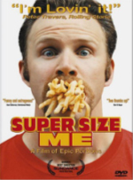 Super Size Me the movie by Morgan Spurlock - Rated PG-13; 96 minutes; 2004Director and science project Morgan Spurlock sets his sites on the golden arches to make a statement about obesity. He eats nothing but McDonald's for 30 days and watches as his vital signs go south. He uses this icon as a launching pad to make the statement that our fast food society, including school lunches, the corporations that have molded this culture and the politics involved have combined to make us the fattest nation in the world.
