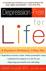 Depression-Free for Life by Gabriel Cousens, M.D. - Cousens, a psychiatrist and family therapist, and Mayell, former editor-in-chief of Natural Health magazine, offer a drug-free program for alleviating the symptoms of mild to chronic depression by treating the underlying physiological imbalances that are major factors in the disease. With a myriad of depression remedies on the market, from prescription drugs to herbs, and a rapidly increasing number of people seeking relief from depression, Cousens contends that his program incorporates the best of both conventional and holistic techniques. Cousens's five-step program aims to restore balance to disrupted biochemical processes by increasing the intake of mood-boosting amino acids, vitamin supplements and essential fatty acids and by creating a diet and lifestyle that promote physical and mental well-being.Cousens also discusses the reasons why women are more prone to depression, the limitations of antidepressants and how the suggestions in this book can help people break addictions, including alcoholism and related disorders (ADHD, eating disorders and post-traumatic stress disorder). Anyone who has struggled with depression and found little relief with prescription drugs (Cousens reports that some studies indicate that people who receive no treatment fare as well as those who receive counseling and drugs) will find a lot to consider in this far-reaching look at what remains a debilitating element of many lives. – From Publishers Weekly