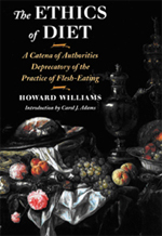 "The Ethics of Diet by Howard Williams - Now we can join Gandhi and Tolstoy and nameless others who encountered this vigorous and invigorating book. Welcome to a company of radicals who believed we could and should stop eating non-human animals. They brought vegetarianism out of history and into the here and now. Williams tried to ensure that this is where vegetarianism would stay: embodied in the present. That is his legacy and his challenge to future generations.Ethical vegetarianism is no recent development, as this unrivaled historical anthology dramatizes. When it was first published 120 years ago, countless people read and endorsed The Ethics of Diet. But then it became a rare book, hard to find even in libraries. For countless more readers, it is at last available again.A classic of vegetarian writing, The Ethics of Diet is unrivaled in its identification of the ideas of ""Humane Living"" within ""the known history of our world."" Howard Williams presents a line of thought, a continuous thread, a tradition, a catena of protestation against living on ""Butchery."" What he finds striking is the variety of the witnesses, the prophets of ""Reformed Dietetics"" who have ""shrunk from the régime of blood,"" including Gautama Buddha, Pythagoras, Plato, Hesiod, Epicurus, Seneca, Ovid, Thomas More, Montaigne, Mandeville, Pope, Voltaire, Swedenborg, Wesley, Rousseau, Shelley, Byron, Lamar-tine, Michelet, Bentham, Sinclair, Schopenhauer, and Thoreau. Their words are accompanied by the vigorous narrative voice of Williams himself, who put to rest, once and for all, the idea that vegetarianism is a fad."
