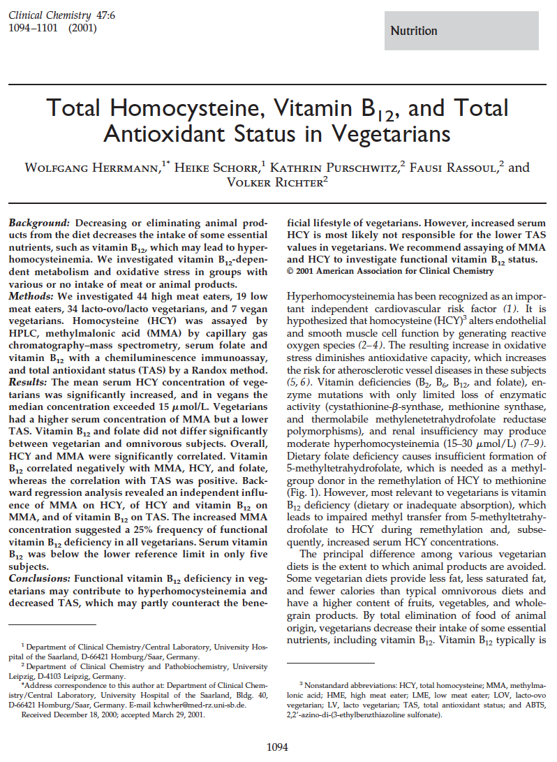 Total Homocysteine, Vitamin B-12, and Total Antioxidant Status in Vegetarians - Decreasing or eliminating animal products from the diet decreases the intake of some essential nutrients, such as vitamin B12, which may lead to hyperhomocysteinemia.We investigated vitamin B12-dependent metabolism and oxidative stress in groups with various or no intake of meat or animal products.Conclusions: Functional vitamin B12 deficiency in vegetarians may contribute to hyperhomocysteinemia and decreased Total Antioxidant Status, which may partly counteract the beneficial lifestyle of vegetarians.