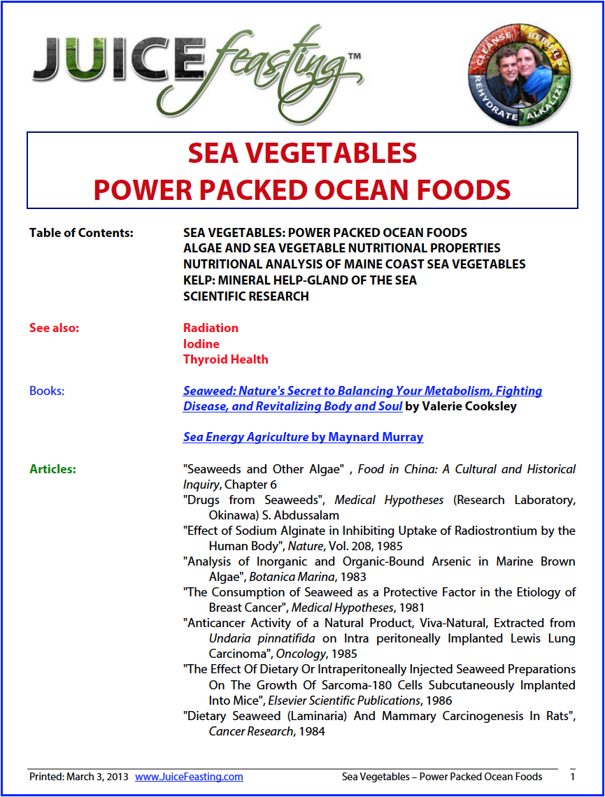 sea Vegetables: power-packed ocean foods - by David Rainoshek, M.A.Introductory article on Sea Vegetables, an important constituent of a Nutrient Dense life. If you are Juice Feasting, you can eat 1/4 tsp of kelp granules each day of your Juice Feast. We purchase most of our sea vegetables from a company called Maine Coast Sea Vegetables. Try them all, add to salads and soups after the Feast.