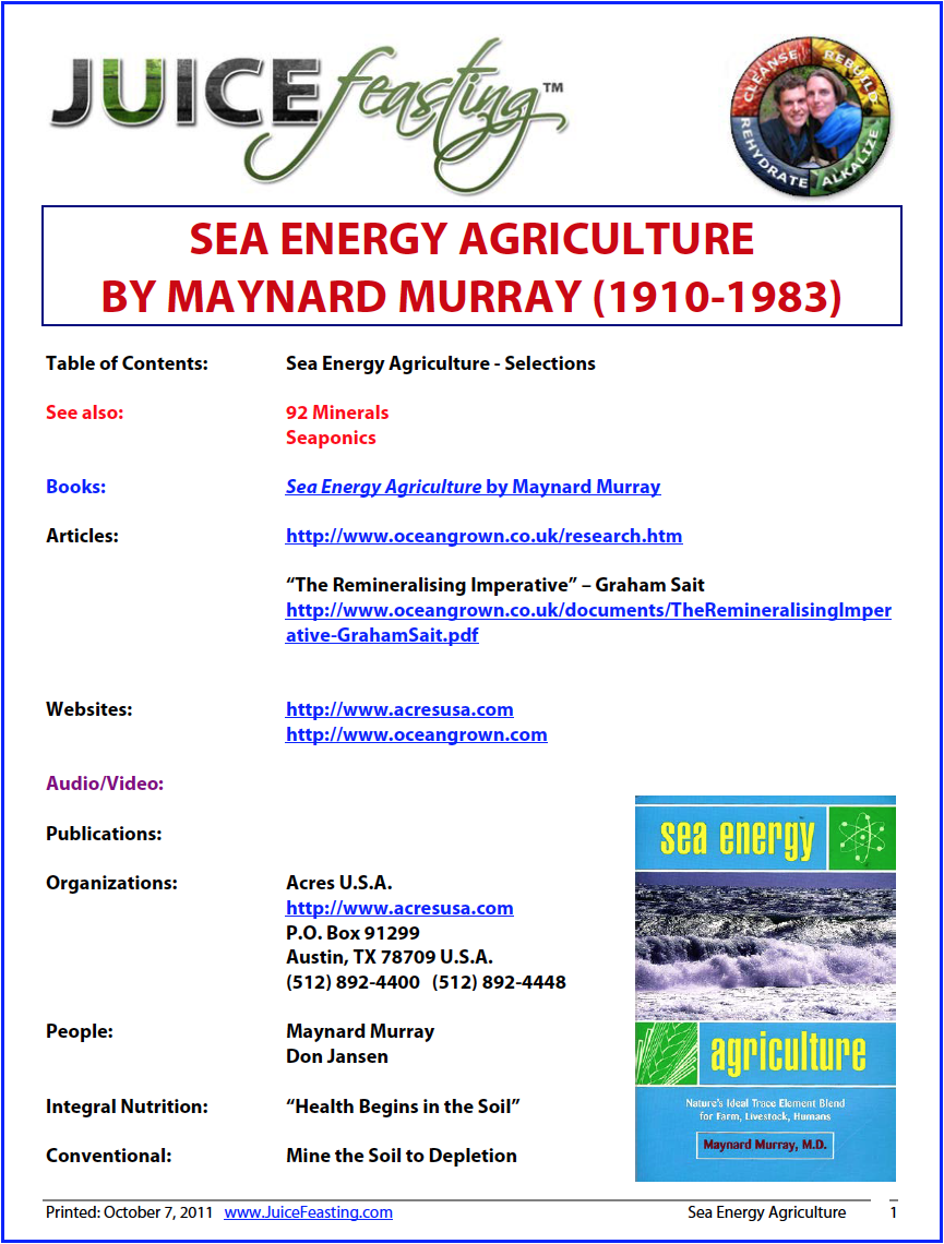 sea energy agriculture by maynard murray (excerpts from the book) - Sea Energy Agriculture recounts Murray's experiments and presents his astounding conclusions. The work of this eco-pioneer was largely ignored during his lifetime, and his book became a lost classic – out-of-print for more than 25 years. Now this rare volume is once again available, with a new foreward and afterword by the founder of Acres U.S.A., Charles Walters.