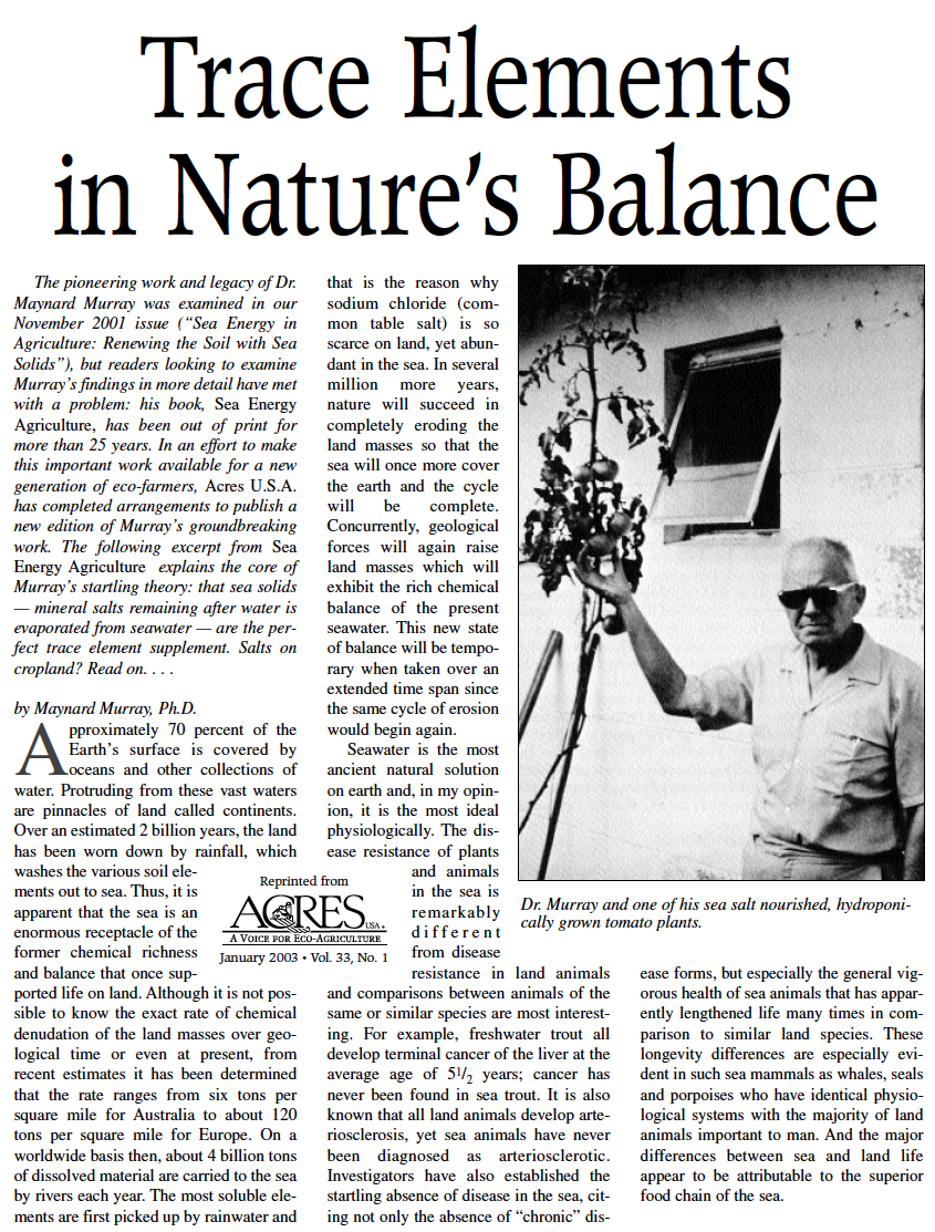 trace elements in nature's balance - By Maynard Murray M.D.In an effort to make this important work available for a new generation of eco-farmers, Acres U.S.A. has completed arrangements to publish a new edition of Murray's groundbreaking work. The following excerpt from Sea Energy Agriculture explains the core of Murray's startling theory: that sea solids — mineral salts remaining after water is evaporated from seawater — are the perfect trace element supplement. Salts on cropland? Read on. . . .