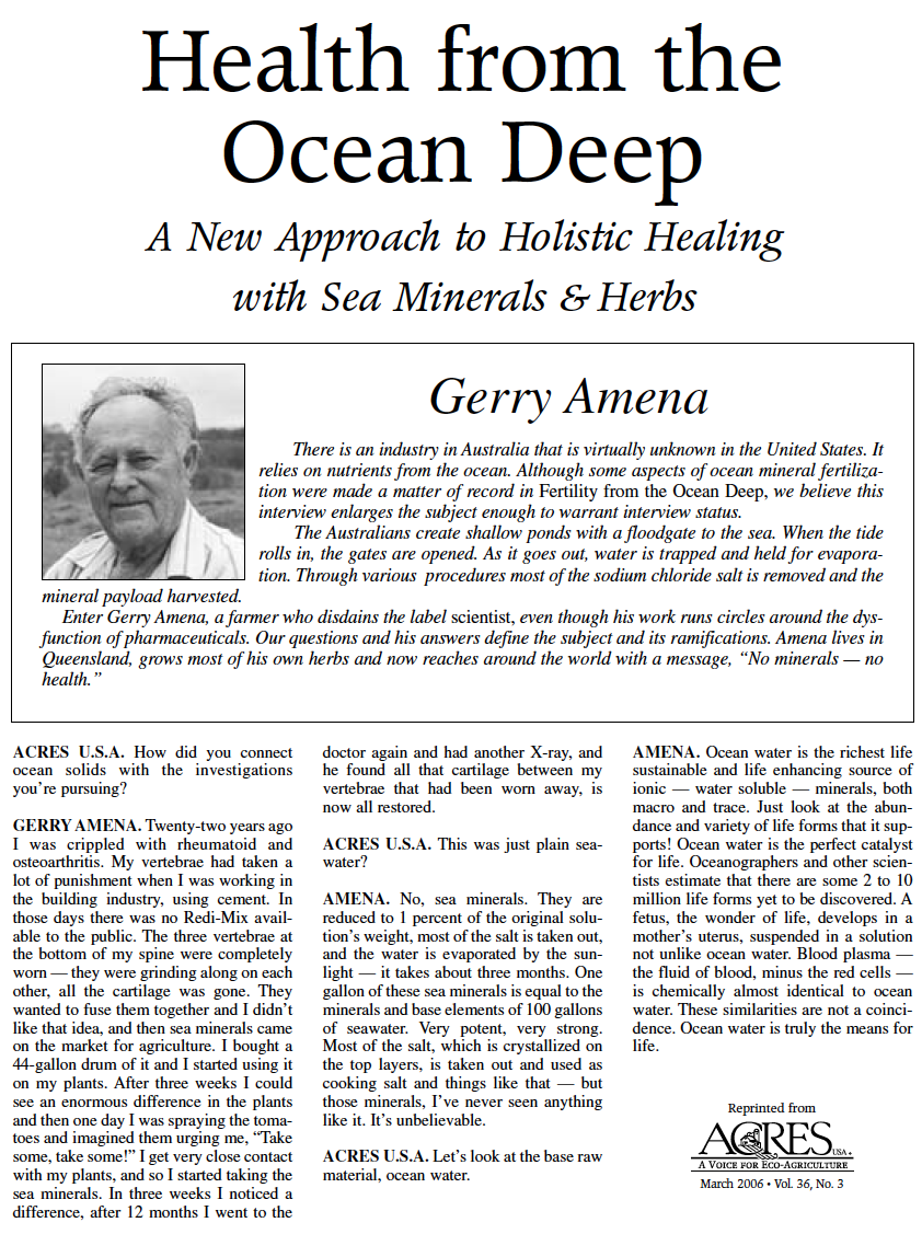 Health from the Ocean Deep: A New Approach to Holistic Healing with Sea Minerals and Herbs - by Gerry AmenaThere is an industry in Australia that is virtually unknown in the United States. It relies on nutrients from the ocean. Although some aspects of ocean mineral fertilization were made a matter of record in Fertility from the Ocean Deep, we believe this interview enlarges the subject enough to warrant interview status.