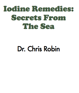 Iodine remedies: secrets from the sea - A MUST-READ on Iodine. Don't underestimate this book by its simple cover. This covers the gamut of iodine importance in human health, and will make a beautiful iodine resource in your file library.The information in this book is based on research done for a series of presentations given by the Weston A. Price Foundation (www.westonaprice.org) chapter leaders in Madison, Wisconsin. Because the content represents contributions from more than one person, Dr. Chris Robin is a pen name (one of the researchers has a doctorate).
