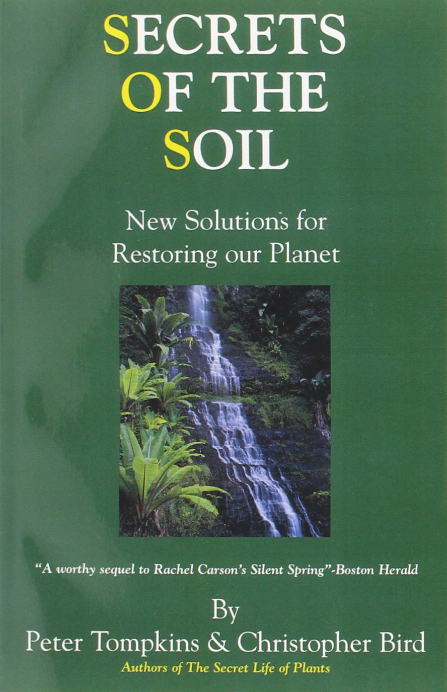 "secrets of the soil: new solutions for restoring our planet - By Peter Tomkins and Christopher BirdBACK IN PRINT! This is a thoroughly researched book that will astonish you in more ways than one. It is HIGHLY educational, but you won't find any of this valuable information in a standard textbook on soil science, gardening, or whatever.Some of it might seem a little far-fetched or at least put a little pressure on preconceived beliefs, but the nice thing is, Tomkins & Bird have found a way to present some rather amazing concepts in a take-it-leave it sort of way, because the most assured thing about this book is that you will be inspired with the DESIRE to do SOMETHING no matter how ""small"" the beneficial act!While the factual information about mankind's stupidity and carelessness over the last few decades will break your heart all over again, this book offers many different ways for each of us as individuals to help heal the soil – the very foundation of life under our own two feet – and to help heal OURSELVES in the process."
