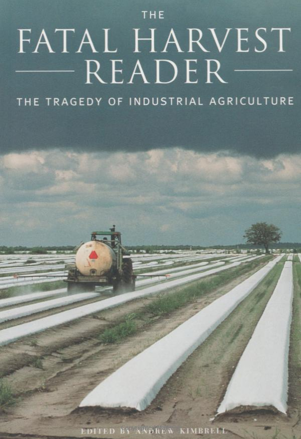 the fatal harvest reader: the tragedy of industrial agriculture - Edited by Andrew KimbrellIn these 370 pages we have all the information we need to convince those sitting on the fence that we must reduce our dependence on industrial agriculture. When confronted with this volume it is difficult to imagine how all those involved in the industrial agricultural chain will be able to put up an effective argument. On the contrary, it should be convincing to the thinking service organization that this is where their future profits lie and they should climb on the band wagon helping rather than hindering. For the farmer who is wavering – and probably for good reasons as his livelihood is affected – he will find in this volume the encouragement he needs; others have forged the trail and he can follow in the knowledge that the forerunners have solved the major problems.Bravo to all those concerned with the preparation of this volume. You have done mankind a great service. It is a long tunnel down which we are travelling, but I for one can now see the light in the distance. Because of your initiative the rest of us will travel our own path with more confidence and with greater speed. At last we can hope for some sanity in our food production. If we can get this volume into the hands of enough people – people who care – then we really can change the world. If Silent Spring was the book that woke the world to the evils of indiscriminate chemical use, then this volume will go down as the one that banged home the last nail in the coffin of industrial agriculture.