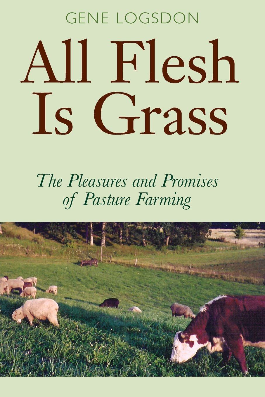 "all flesh is grass - By Gene LogsdonIn All Flesh Is Grass: The Pleasures and Promises of Pasture Farming, Gene Logsdon explains that well-managed pastures are nutritious and palatable—virtual salads for livestock. Leafy pastures also hold the soil, increase biodiversity, and create lovely landscapes. Grass farming may be the solution for a stressed agricultural system based on an industrial model and propped up by federal subsidies. The pasture farming that Gene Logsdon practices can also produce grains, fruits, herbs, mushrooms, and salad greens for human consumption.The book explains historically effective practices and new techniques that have blossomed in recent years for the care and sustenance of horses, cattle, sheep, hogs, and poultry on pasture. Logsdon's warm profiles of successful grass farmers offer inspiration and ideas. His narrative is enriched by his experience as a ""contrary farmer"" on his own artisan-scale farm.The culmination of a lifetime's experience, this book is vital for owners of small acreages, home food producers, horse enthusiasts, and sustainable commercial farmers."