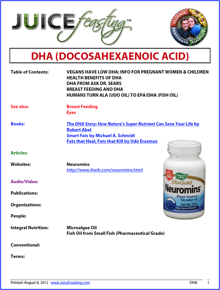 DHA (Special, Crucial OMEGA-3 FAT) - by David Rainoshek, M.A.Docosahexaenoic acid (DHA) is essential for the growth and functional development of the brain in infants. DHA is also required for maintenance of normal brain function in adults. The inclusion of plentiful DHA in the diet improves learning ability, whereas deficiencies of DHA are associated with deficits in learning. DHA is taken up by the brain in preference to other fatty acids.The turnover of DHA in the brain is very fast, more so than is generally realized.The visual acuity of healthy, full-term, formula-fed infants is increased when their formula includes DHA. During the last 50 years, many infants have been fed formula diets lacking DHA and other omega-3 fatty acids. DHA deficiencies are associated with foetal alcohol syndrome, attention deficit hyperactivity disorder, cystic fibrosis, phenylketonuria, unipolar depression, aggressive hostility, and adrenoleukodystrophy.Decreases in DHA in the brain are associated with cognitive decline during aging and with onset of sporadic Alzheimer disease. READ ON IN THE FILE!