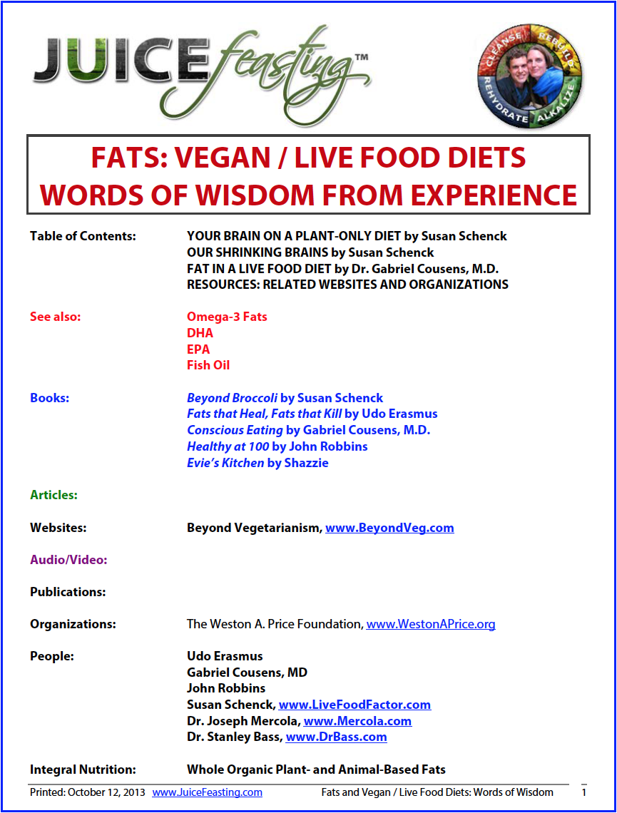 fats and vegan live-food diets - by David Rainoshek, M.A.This is a file won from years of dedication to eating a 100% plant-based diet on the part of many, many, many people. Susan Schenck of Beyond Broccoli and The Live Food Factor does a stellar job laying out why a plant-source only diet may not work well for many of our brains long-term. This is a must read, no matter where your Center of Gravity is on The Spectrum of Diet.