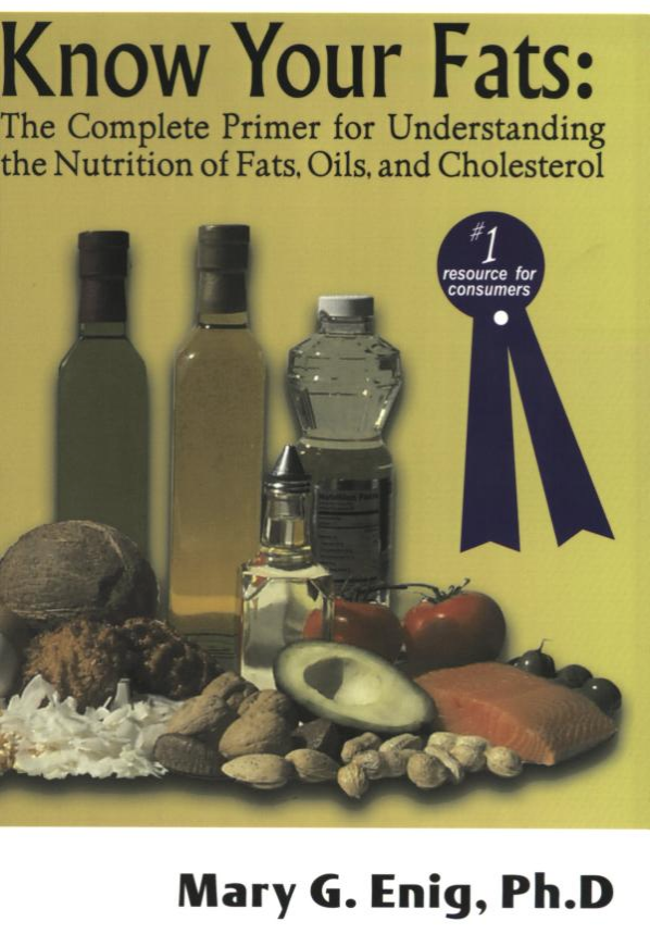 """know your fats : the complete primer for understanding the nutrition of fats, oils, and cholesterol - By Mary EnigReview by Stephen Byrnes: This book, written by one of the world's leading lipid biochemists, is a much needed title in today's """"fat-phobic"""" world. Discarding politically correct notions that saturated fats are unhealthy, Dr. Mary Enig presents a thorough, in-depth, and understandable look at the world of lipids.The publication of Know Your Fats is a rare treat: it is, to this reviewer's knowledge, the ONLY book on fats and oils for the consumer and the professional written by a recognized authority in the field. Virtually all of the titles on fats and oils in print now are either too technical to be accessible by the layman, or are too error-laden to be worth the paper they are printed on.Mary Enig made her mark in the nutritional world in 1978 when she and her colleagues at the University of Maryland published a now-famous paper in the American journal Federation Proceedings. The paper directly challenged government assertions that higher cancer rates were associated with animal fat consumption. Enig, et al, concluded that the data actually showed vegetable oils and trans-fatty acids to be the culprits in both cancer and heart disease–not naturally saturated fats that people have been eating for millennia. In the ensuing years, Enig and her colleagues focused their work on determining the trans-fatty acid content of various food items, as well as publishing research that clearly demonstrated TFA's to be potent carcinogens, prime factors in heart disease, disruptors of immune function, and worse.Enig's book begins like any other on lipid biochemistry and discusses the nature of saturates, monounsaturates, polyunsaturates, and trans-fatty acids. Included also is a revealing discussion of cholesterol and its vital importance to the body. The first chapter also clearly discusses the molecular structure of different fatty acids (with diagrams) and presents """
