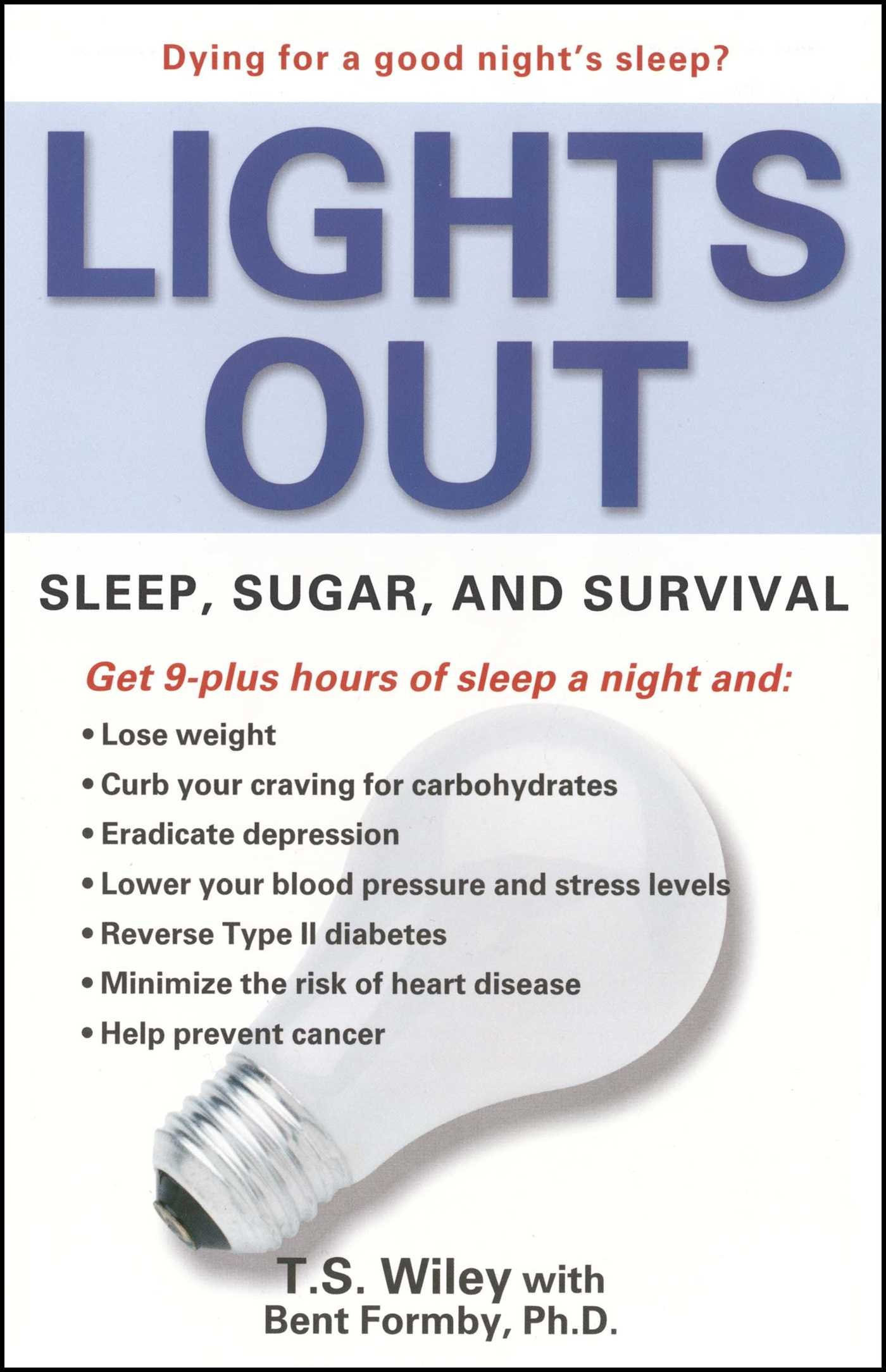 lights out: sleep, sugar, and survival - By T.S. WileyWith research gleaned from the National Institutes of Health, T.S. Wiley and Bent Formby deliver staggering findings: Americans really are sick from being tired. Diabetes, heart disease, cancer, and depression are rising in our population. We're literally dying for a good night's sleep.Our lifestyle wasn't always this way. It began with the invention of the lightbulb.When we don't get enough sleep in sync with seasonal light exposure, we fundamentally alter a balance of nature that has been programmed into our physiology since Day One. This delicate biological rhythm rules the hormones and neurotransmitters that determine appetite, fertility, and mental and physical health. When we rely on artificial light to extend our day until 11 PM, midnight, and beyond, we fool our bodies into living in a perpetual state of summer. Anticipating the scarce food supply and forced inactivity of winter, our bodies begin storing fat and slowing metabolism to sustain us through the months of hibernation and hunger that never arrive.Our own survival instinct, honed over millennia, is now killing us.Wiley and Formby also reveal:+ That studies from our own government research prove the role of sleeplessness in diabetes, heart disease, cancer, infertility, mental illness, and premature aging;+ Why the carbohydrate-rich diets recommended by many health professionals are not only ridiculously ineffective but deadly;+ Why the lifesaving information that can turn things around is one of the best-kept secrets of our day.