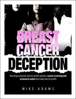 The Breast Cancer Deception - by Mike AdamsJust click the book to access the whole thing. This is a must read. Period. You will learn:• The top 18 causes of breast cancer that you can control or change• How breast cancer provides billions in profits for drug companies• Why the breast cancer industry isn't looking for a real cure• Which simple nutrient prevents 77% of ALL cancers• The latest research on natural breast cancer prevention therapies that really workAnd much, much more!
