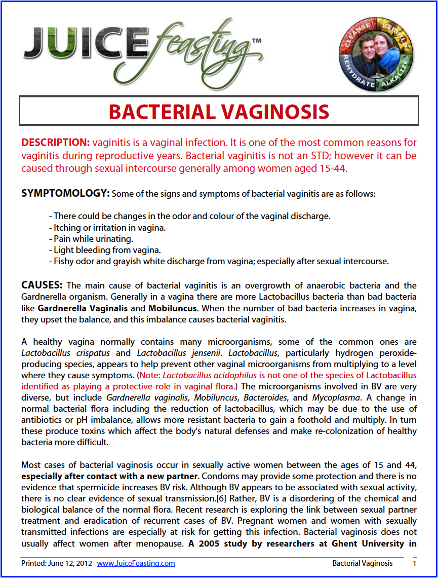 bacterial vaginosis - by David Rainoshek, M.A.ANSWERED! The information is conclusive. The code has been broken. Bacterial Vaginosis is no longer a necessary condition. We have the probiotics and nutritional regimen and lifestyle practices necessary to end this one, ladies and gents.DESCRIPTION: vaginitis is a vaginal infection. It is one of the most common reasons for vaginitis during reproductive years. Bacterial vaginitis is not an STD; however it can be caused through sexual intercourse generally among women aged 15-44.SYMPTOMOLOGY: Some of the signs and symptoms of bacterial vaginitis are as follows:– There could be changes in the odor and colour of the vaginal discharge.– Itching or irritation in vagina. – Pain while urinating. – Light bleeding from vagina. – Fishy odor and grayish white discharge from vagina; especially after sexual intercourse.