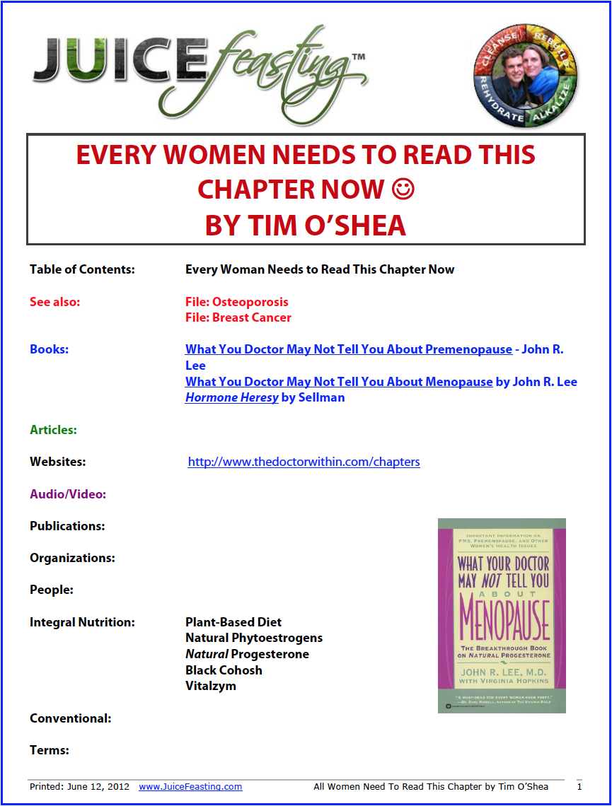 "Women: all women need to read this - By Tim O'SheaThis is one of the best pieces of writing on women's health you will encounter.FILE CONTENTS: Female Hormones – Natural Estrogen – Phytoestrogens – What is Menopause? – Fake Estrogens – Adult Life in a Sea of Estrogen – Progesterone – Aging and Youth – American Females Don't Ovulate – The Premarin Scam – The Real Dangers of The Pill – Cancer and Estrogen – Osteoporosis and Estrogen – Heart Disease and Estrogen – The Calcium Hoax – Birth Control Pills – Coffee and Death – Chronic Fatigue and Estrogen – Natural Solutions – The Thyroid Hoax.Drug hoax phenomena are not new. The same thing happened in the Boer War (Hadwen), in the Philippines in 1905 (Hume, 200), and in Desert Storm. Mass administration of drugs that killed many more people than they saved. The difference here is that today the control of information has become much more sophisticated, the focus being trust your doctor, trust your doctor – you really don't have to understand the details. The target is the 30 million menopausal American women, and the game is the $1 billion HRT industry, a vertically integrated boom market.Here's the basic story. Since the 1930s, American women have been trained and bullied into thinking that a natural normal event in their life – menopause – is a disease condition requiring treatment. Let's stop with that for a minute. If it's a disease, how did all the millions of women throughout history up to the present time muddle through it? How do Third World women or non-HMO lifestyles survive the ordeal? Keep those two questions in mind when you read anything mainstream, either advertising or articles.The ""new"" ""medical condition"" requires drug therapy, which coincidentally has just recently been ""discovered"": synthetic estrogen – hormone replacement therapy. Does it work? Are women better off now? Does it really prevent osteoporosis? Read on!"