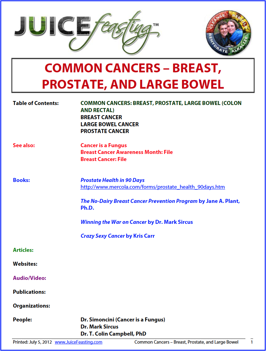common cancers : breast, prostate, and colon - Cancer is such a huge topic, and you are receiving excellent information and insight on this site about it… from Women's Health (Day 31) to Men's Health (Day 32) to The Seven Stages of Disease, and all the info about moving your Center of Gravity up the Spectrum of Diet to plant-based and beyond….That being said, here are some of the top elements that you can bank on to apply to a cancer preventative and healing regimen. Of course… ask your medical professional before applying any of these in a cancer situation.+ Sodium Bicarbonate (Baking Soda)+ Magnesium+ Nascent Iodine+ ALA (Alpha Lipoic Acid)+ CBD/THC (medical cannabis oil)+ Vitamin C+ Selenium+ Probiotics+ Proteolytic Enzymes (Serrapeptase)+ Spirulina and Chlorella+ Glutathione+ Pure water+ Healing Clays+ Sunlight for natural Vitamin D supplementation+ Vitamin D3 Supplementation+ Infrared Saunas and/or Infrared BioMatDO NOT UNDERESTIMATE ANY OF THESE!!! These are top cancer preventatives and healing agents after decades and decades of collaborated knowledge and experience in the field of preventative and healing oncology.See Winning the War on Cancer and Sodium Bicarbonate: Rich Man's Poor Man's Cancer Treatment by Dr. Mark Sircus for an excellent look at all of these elements listed above.Also familiarize yourself with Cancer is a Fungus by Dr. Simoncini.Thank you. Enjoy the file. The main take-home from this file is that processed dairy (pasteurized, homogenized, hormone-injected, antibiotic-treated, corn-fed, pesticide-laden cow milk) is a major carcinogen in westernized societies worldwide.For more on my thoughts on the work of Dr. T. Colin Campbell in particular (including a critique of his work) see Day 37 of the Juice Feasting Program.