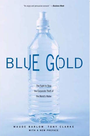 "blue gold : the fight to stop the corporate theft of the world's water - By Maude BarlowThe internationally acclaimed story of the corporate takeover of our most basic resource and the inevitable global water crisis.In this ""chilling, in-depth examination of a rapidly emerging global crisis"" (In These Times), Maude Barlow and Tony Clarke, two of the most active opponents to the privatization of water show how, contrary to received wisdom, water mainly flows uphill to the wealthy. Our most basic resource may one day be limited: our consumption doubles every twenty years—twice the rate of population increase. At the same time, increasingly transnational corporations are plotting to control the world's dwindling water supply. In England and France, where water has already been privatized, rates have soared, and water shortages have been severe. The major bottled-water producers—Perrier, Evian, Naya, and now Coca-Cola and PepsiCo—are part of one of the fastest-growing and least-regulated industries, buying up freshwater rights and drying up crucial supplies.A truly shocking exposé that is a call to arms to people around the world, Blue Goldshows in frightening detail why, as the vice president of the World Bank has pronounced, ""The wars of the next century will be about water."""