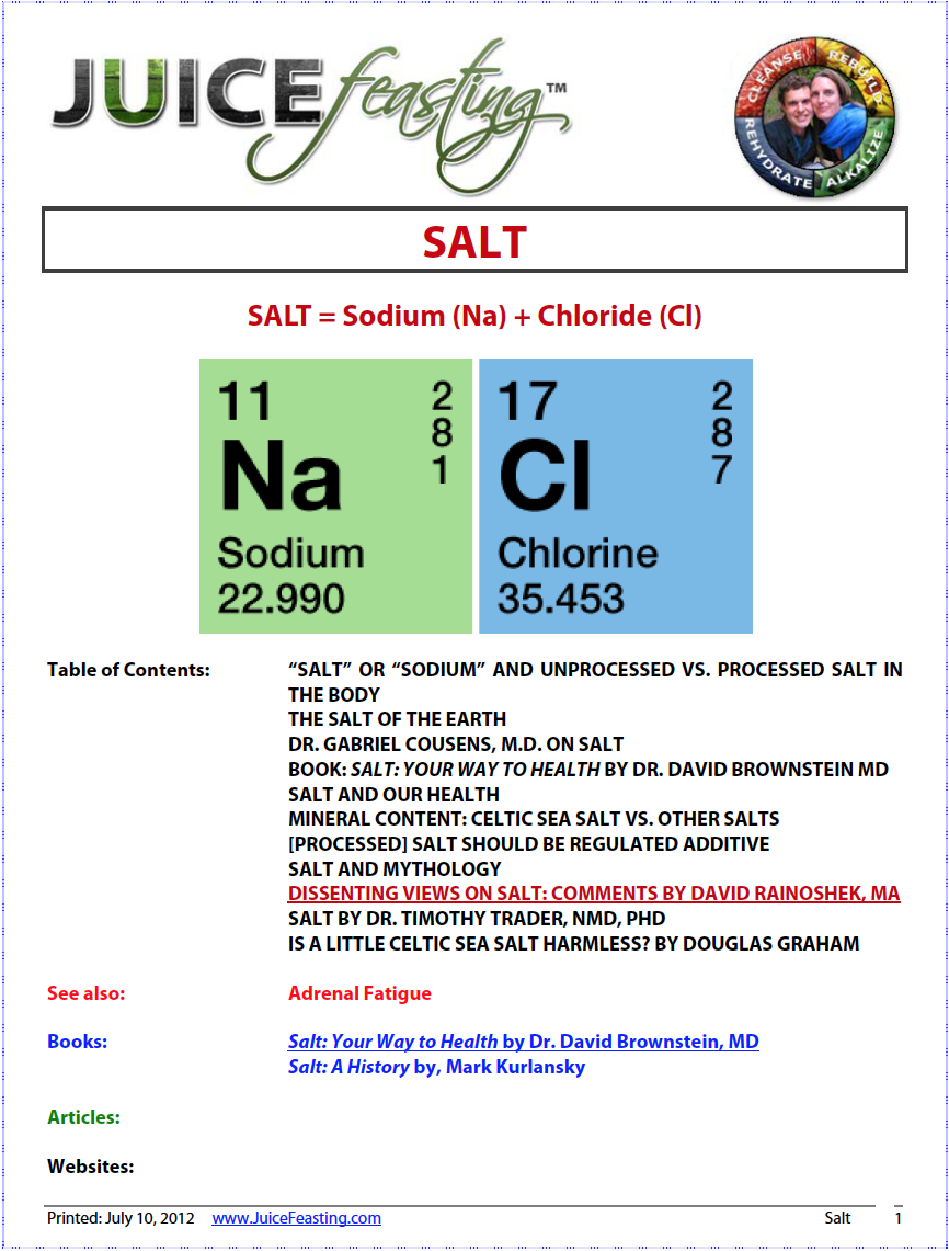 salt - by David Rainoshek, M.A.Salt has been around for billions of years. Yet there is a debate in medical and health conscious communities about whether salt is, or can be, good for you or not. And if so, what kind of salt, and what are its uses? This file is the result of years of research, listening to mentors, and personal practice with salt. Includes perspectives for and against salt, with a special comment by myself, David Rainoshek, MA. A Must-Read on this contentious topic.