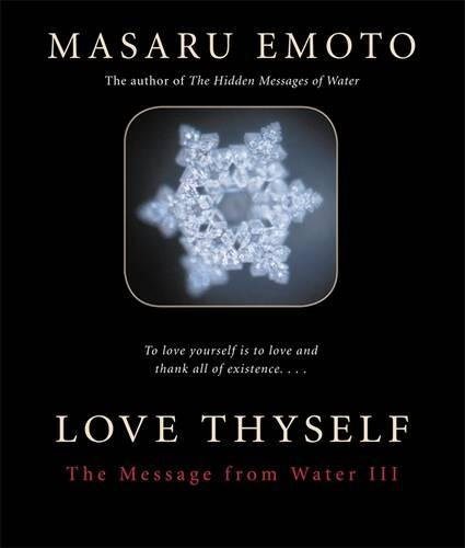 "Love Thyself: The Message from Water III - By Dr. Masaru Emoto""The common language that the people of the world have been seeking is found in water crystals. Water speaks for what is in our mind. Water awakens the subconscious memory in each person. . . . I now know why water is indispensable to the phenomenon of life, and why alternative therapies exist and why they're effective. Water helped me understand religion and prayer and gave me a clue to understanding the nature of energy. It helped me understand the relationship between humanity and the cosmos. It gave me a clue to help me understand what dimensionality is. I could come one step closer to understanding the eternal theme of humanity that asks where we come from, why we are here, and what happens when we die.""Thus, for the release of this, the third volume in my series of The Message from Water, I decided to choose what the world most urgently needs at present as a theme. That is, of course, the need to eliminate war and terrorism throughout the world. The theme I have chosen is 'prayer.' When I thought about it more deeply, I realized that prayer is most effectively sent when each person in the world raises their energy of love by imagining a scene where the peoples of the world are living in peace. I've been taught this through the process of asking water many questions.""For this reason, the title of this book is 'Love Thyself.' First you must shine with positive, high-spirited vibrations, and be full of love. In order to do that, I think it's important to love, thank, and respect yourself."