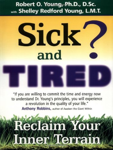 "sick and tired? reclaim your inner terrain - By Robert O. YoungSICK AND TIRED? presents the revolutionary theories of Dr. Robert Young, a scientist who has spent years studying how foods positively and negatively affect the body. This book provides a comprehensive view of Dr. Young's research on the advantages of an alkalarian diet and is a wonderful tool to help anyone get back on the road to good health.Robert O. Young, PH.D., D. Sc. has devoted his life to research into the causes of ""Disease"", and to helping people rebalance their helath and well-being. His mission is to create a greater understanding of the necessity for correct acid-alkaline balance in the body, based on healthy lifestyle, diet, and nutritional supplementation."