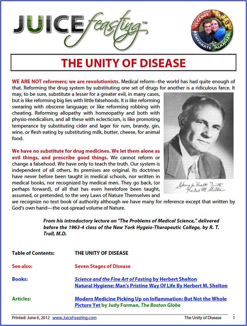 the unity of disease - by Herbert M. SheltonALL DISEASES ARE ONE. Enervation develops out of wrong habits of living, secretion and excretion are checked and acute disease evolves. These crises are evanescent–the patients get well. They are said to be cured. They pass from under the care of their physicians, but continue to practice the same physical and mental habits that led to the evolution of the acute disease.Another so-called acute disease develops; it soon ends and the patient is again said to have been cured and the same wrong habits are returned to. This continues until chronic disease evolves. . . Physicians are kept busy treating acute diseases and converting these into chronic diseases. They speak of curing these evanescent crises, but they should know that no health is ever returned to until the causes that are impairing it are corrected or removed.Chronic toxemia begins in infancy or childhood with never a complete respite from one or all symptoms. Pathology is a direct evolution out of the impairment of organic or physiological function—a result of the lowering of functioning power by enervating ways of living.