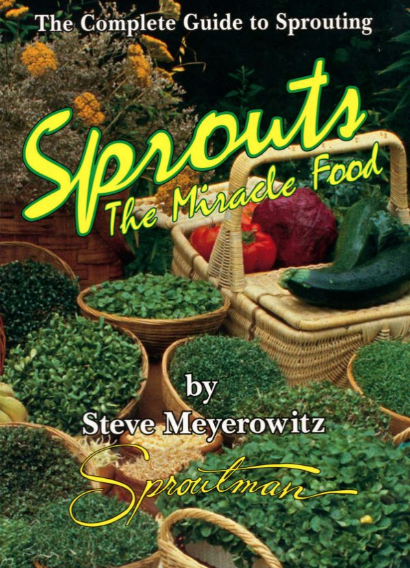 Sprouts the miracle food : the complete guide to sprouting - By Steve MeyerowitzThe Sproutman's guide to indoor organic gardening shows you step by step, how to grow these delicious baby greens and mini-vegetables in just one week from seed to salad. This guide can make anyone a self sufficient gardener of sprouts that are bursting with concentrated nutrition. Includes comprehensive nutrition charts, Questions and Answers, seed resources, illustrations, photo's & Charts.