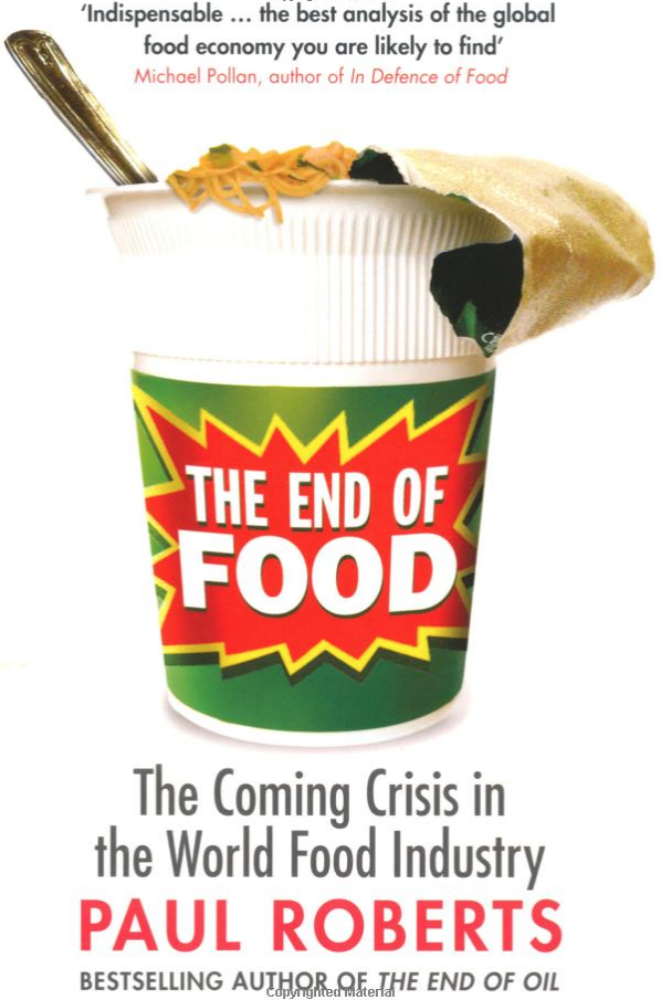 the end of food - By Paul RobertsSalmonella-tainted tomatoes, riots, and skyrocketing prices are only the latest in a series of food-related crises that have illuminated the failures of the modern food system. In The End of Food, Paul Roberts investigates this system and presents a startling truth—how we make, market, and transport our food is no longer compatible with the billions of consumers the system was built to serve.The emergence of large-scale and efficient food production forever changed our relationship with food and ultimately left a vulnerable and paradoxical system in place. High-volume factory systems create new risks for food-borne illness; high-yield crops generate grain, produce, and meat of declining nutritional quality; and while nearly a billion people are overweight, roughly as many people are starving.In this vivid narrative, Roberts presents clear, stark visions of the future and helps us prepare to make the necessary decisions to survive the demise of food production as we know it.
