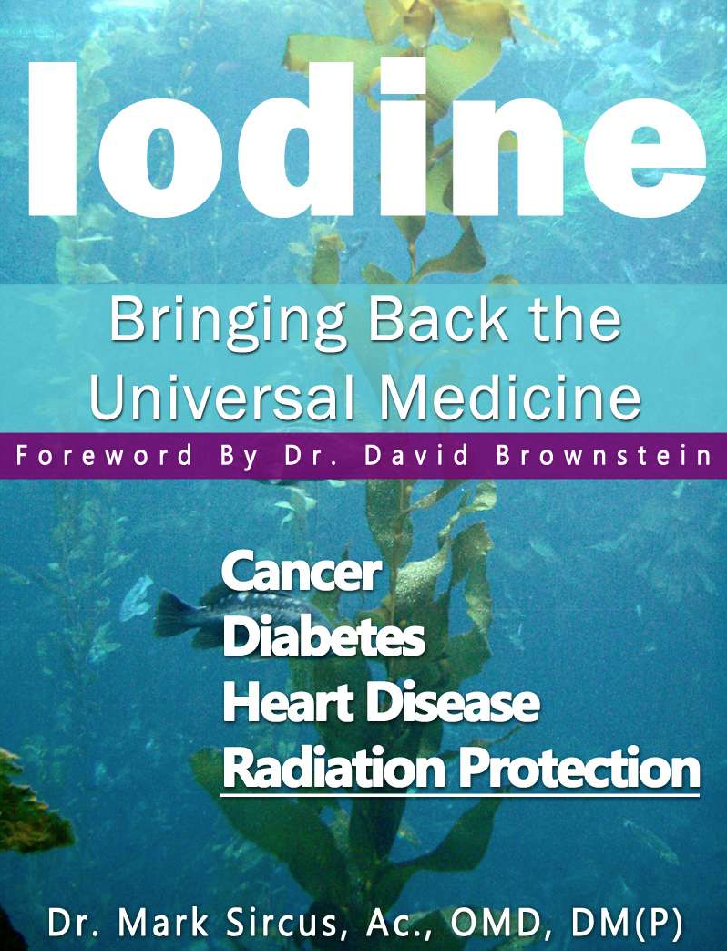 iodine : bringing back the universal medicine - By Dr. Mark SircusThis book tells the iodine story that has become especially important as radiation levels increase because of the nuclear disaster in Japan. Everyone needs to hear the iodine story for there is nothing more important in the entire world now than taking our daily iodine supplements. An appropriate public health response to the nuclear disaster in Japan starts with iodine because any lack of the nutritional type will attract the radioactive type like honey attracts bees.The last thing anyone wants to be walking around with is a thyroid so starving for iodine it will take on the nasty radioactive isotope of iodine instead. It is very important to know that Dr. David Brownstein has tested 5,000 of his patients and has found out that 95 percent of them are iodine deficient and other iodine researchers he has talked to have found similar trends in their patients as well.