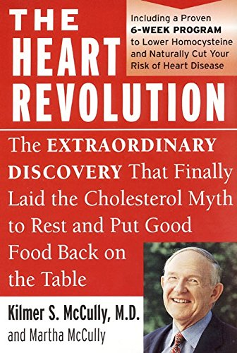 the heart revolution : the extraordinary discovery that finally laid the cholesterol myth to rest - By Kilmer S. McCully, MDThis is a heart-disease PREVENTION book, in my estimation. It will also clue you in on some important nutritional ingredients in reversing heart disease. For the best research on HEALING heart disease, please see Dr. Caldwell Esselstyn's work and Left for Dead by Dick Quinn.A safe, effective, and revolutionary program for lowering homocysteine levels and cutting your risk of heart diseaseIn this groundbreaking book, Dr. Kilmer S. McCully explains what is really behind the epidemic of heart disease. For many years, clogged arteries have been inaccurately viewed as the cause, rather than a symptom, of heart disease. Now, McCully shows you how to cut your risk of heart disease by controlling the real culprit, homocysteine. Considered one of the most significant medical breakthroughs in recent years, McCully's findings have been validated by numerous large-scale studies. The Heart Revolution:Challenges the long-held assumption that lowering cholesterol is the key to preventing heart diseaseExplains how eating vitamin B-rich food can control homocysteine levelsLays out a plan with menus for putting more B vitamins in our dietDiscusses how food processing and additives compromise our healthExplains how costly cholesterol-lowering medicines can actually harm our healthPork Chops with Potatoes and Onions, Veal with Wine and Mushrooms, Guacamole, Omelettes. This is not your typical diet program. Dr. McCully offers real food choices with fresh ingredients available just about everywhere. The focus is on delicious foods that will leave you satisfied. The purpose is to make sure you're getting enough of the vitamins needed to prevent heart disease—B6, B12, and folic acid, as well as essential, phytochemicals, fat-soluble vitamins, minerals, antioxidants, and essential oils. It's easy to follow this plan as it relies on foods you want to eat with little pre