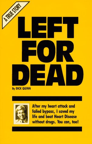 left for dead - By Dick QuinnLeft for dead by his doctors after a 1978 heart attck and failed bypass surgery, Dick Quinn discovered an herb that saved his life. LEFT FOR DEAD tells his remarkable story and shows how he controls blood pressure and cholesterol, cleans arteries, prevents heart attack and enjoys a wonderful quality of life without drugs or special diets.
