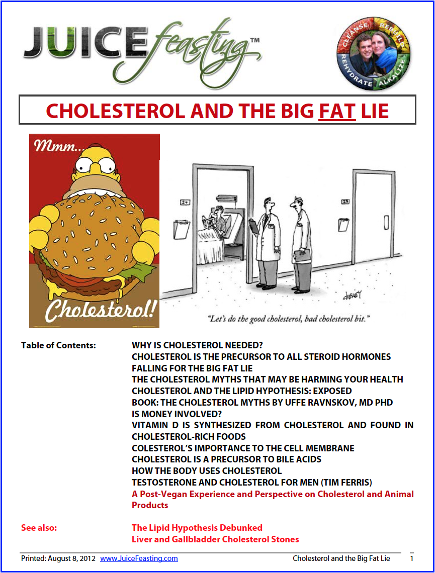 """cholesterol and the big fat lie - By David Rainoshek, M.A.Cholesterol and Saturated Fats DO NOT CAUSE HEART DISEASE, Despite what the pharmaceutical companies will tell you (that want to sell cholesterol-lowering drugs) or the Plant-Based community will tell you (who would like you to stop eating animal products altogether). Reducing cholesterol and saturated fat foods from your diet can be important to heal ADVANCED HEART DISEASE, but the research shows that prior to that outcome, cholesterol and saturated fats are important for PREVENTING HEART DISEASE. Wow.This information has come as a huge LEARNING EXPERIENCE in moving beyond a Raw/Live Vegan perspective into an Integrated Nutritional Perspective.Cholesterol Is Absolutely Necessary!Cholesterol is one of the most important substances in our bodies. Without it you would die.Cholesterol gives our cell membranes their necessary stiffness and stability. Without it, you would """"melt down like the Wicked Witch in The Wizard of Oz,"""" as Drs. Michael and Mary Eades say.Cholesterol is used to make our hormones, including estrogen, testosterone, progesterone, cortisol, aldosterone, and DHEA. Cholesterol is a precursor to corticosteroids, hormones used to deal with stress.It is a precursor to vitamin D, which is needed for healthy bones. Sunlight on the skin interacts with cholesterol to produce vitamin D. If your cholesterol levels are too low, you risk the degenerative diseases that come with vitamin D deficiencies.Cholesterol is needed in maintaining the health of the intestinal wall, which is replaced every four or five days. It prevents leaky gut syndrome and other intestinal disorders.Cholesterol is needed to repair wear and tear on the skeleton and muscles, repair injured tissues, and renew hair, skin, and nails.The brain is rich in cholesterol and needs cholesterol for serotonin receptors to function. Without sufficient cholesterol, people and animals become depressed. Low levels of cholesterol are linked to depressi"""