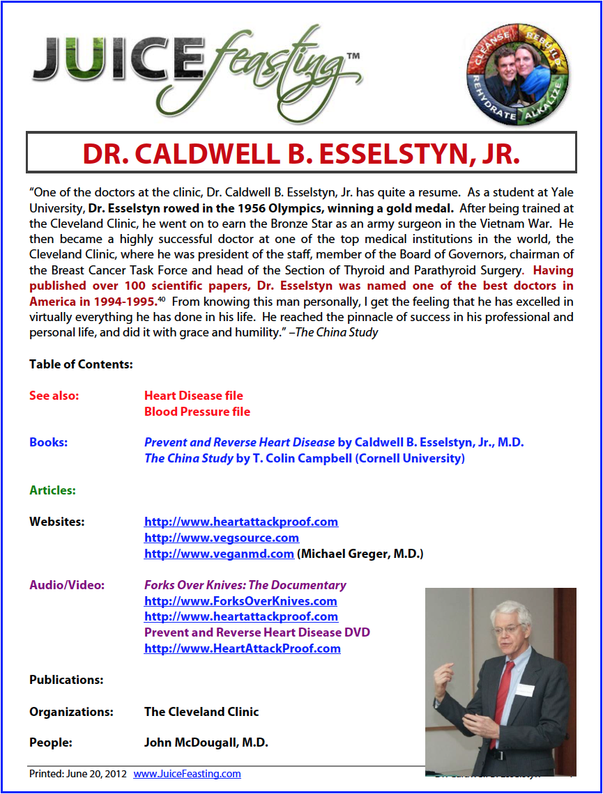 """caldwell b. esselstyn - """"Dr. Caldwell B. Esselstyn, Jr. has quite a resume. As a student at Yale University, Dr. Esselstyn rowed in the 1956 Olympics, winning a gold medal. After being trained at the Cleveland Clinic, he went on to earn the Bronze Star as an army surgeon in the Vietnam War. He then became a highly successful doctor at one of the top medical institutions in the world, the Cleveland Clinic, where he was president of the staff, member of the Board of Governors, chairman of the Breast Cancer Task Force and head of the Section of Thyroid and Parathyroid Surgery.Having published over 100 scientific papers, Dr. Esselstyn was named one of the best doctors in America in 1994-1995.40 From knowing this man personally, I get the feeling that he has excelled in virtually everything he has done in his life. He reached the pinnacle of success in his professional and personal life, and did it with grace and humility"""" . . . . . . . . . . """"Eleven years into my career as a surgeon, I became disillusioned with the treatment paradigm of U.S. medicine in cancer and heart disease. Little had changed in 100 years in the management of cancer, and in neither heart disease nor cancer was there a serious effort at prevention. I found the epidemiology of these diseases provocative, however: Three-quarters of the humans on this planet had no heart disease, a fact strongly associated with diet."""" – DR. CALDWELL B. ESSELSTYN"""