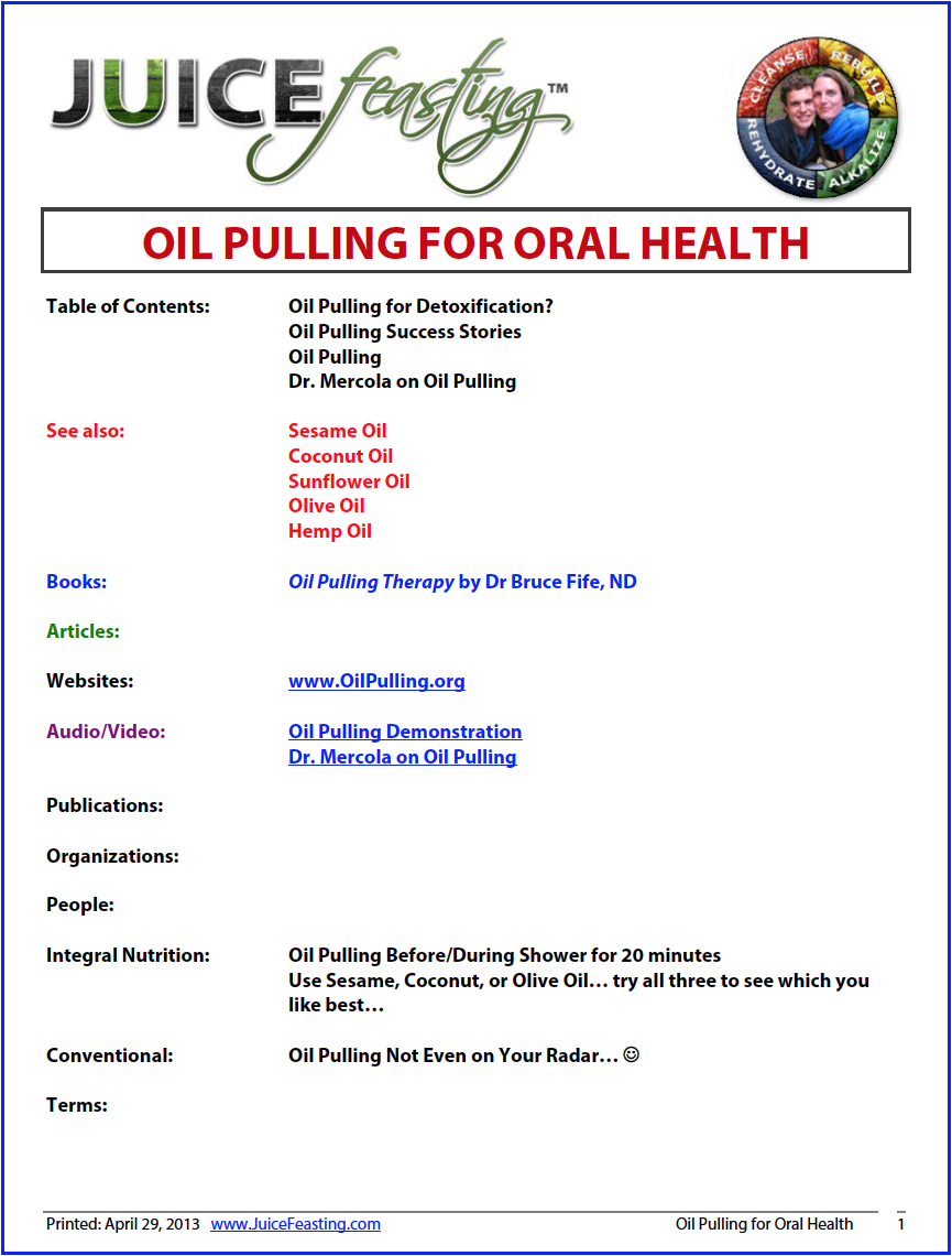 oil pulling for oral health - by David Rainoshek, M.A.This is a new addition to the Juice Feasting Nutrition Course, and to the Juice Feasting Morning Practices. After several years of looking into this topic and applying the practice personally, we have decided it is high time to encourage you to integrate this one into your dental life practices.Oil pulling significantly cleans up your oral health, including up into the deep pockets between your gums and your teeth where toothbrushes and even dental floss cannot reach. People report better breath, reduction of oral thrush, elimination of gingivitis, a tightening of loose teeth, and end to bleeding gums, and even the healing of minor dental caries. For the lowdown, check out today's file!